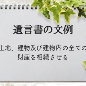 【遺言書の文例】土地、建物及び建物内の全ての財産(家財)を相続させる